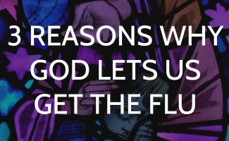 3 Reasons why God lets us get the flu