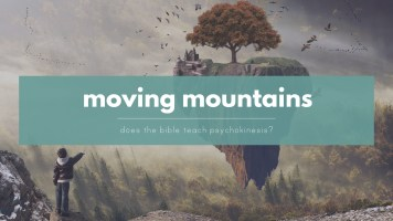 Moving Mountains - Does a literal reading of the Bible teach psychokinesis?