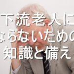 老後の備え!下流老人にならないために知るべき現実と備える方法