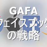 【GAFA】世界を繋げた!フェイスブックの企業としての強みについてまとめてみる