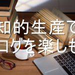 【ブログ論】収益だけ見ちゃもったいない!ブログの楽しみ方は自分のための知的生産だ!