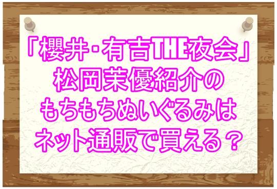 「櫻井・有吉THE夜会」松岡茉優紹介のもちもちぬいぐるみはネット通販で買える?2