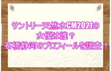 サントリー天然水CM2021の女優は誰?石橋静河のプロフィールを調査!1