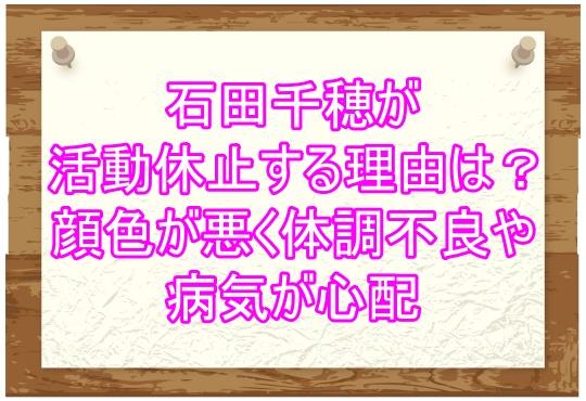 石田千穂が活動休止する理由は?顔色が悪く体調不良や病気が心配1