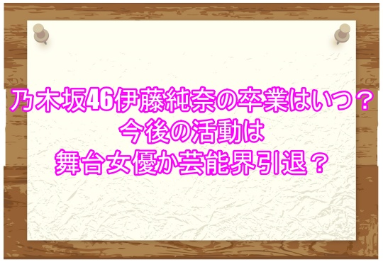 乃木坂46伊藤純奈の卒業はいつ?今後の活動は舞台女優か芸能界引退?1