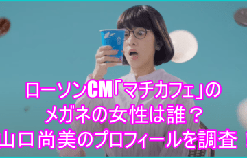 ローソンCM「マチカフェ」のメガネの女性は誰?山口尚美のプロフィールを調査!1