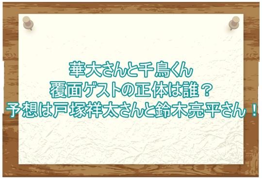 華大さんと千鳥くん覆面ゲストの正体は誰?予想は戸塚祥太さんと鈴木亮平さん!3
