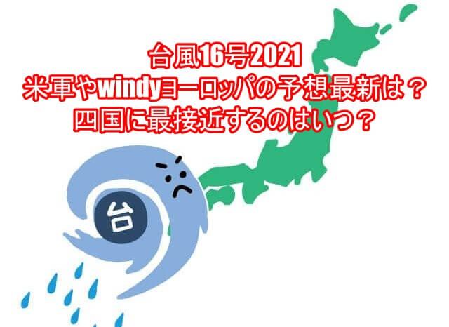 台風16号2021の米軍やwindyヨーロッパの予想最新は?四国に最接近するのはいつ?17