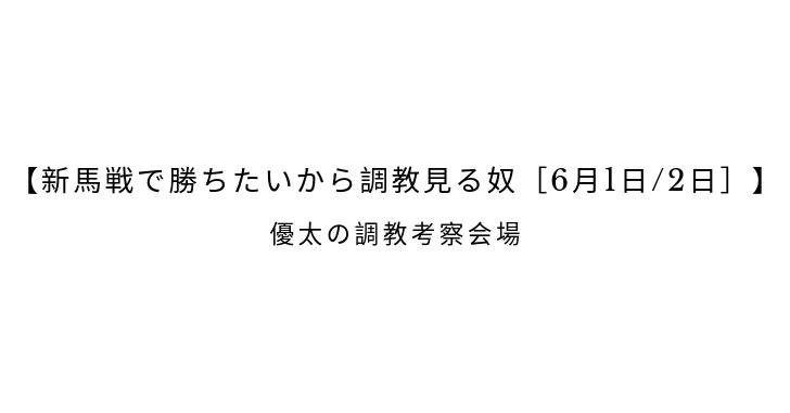 【新馬戦で勝ちたいから調教見る奴[6月1日/2日]】