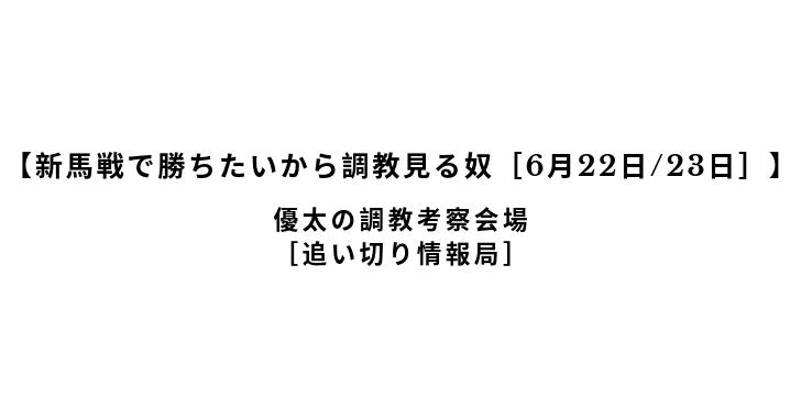 【新馬戦で勝ちたいから調教見る奴[6月22日/23日]】