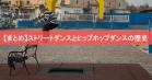 【まとめ】ストリートダンスとヒップホップダンスの歴史