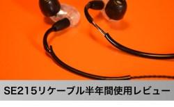 SHURE SE215のイヤホンリケーブル半年間使用レビュ