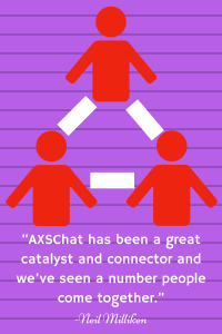 "Neil Millikin says about the AXSChat community ""AXSChat has been a great catalyst and connector and we've seen a number people come together."" A statement I can confirm with my experiences participating in AXSChat's weekly Twitter chat."
