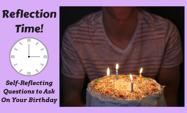 Reflection Time! Self-Reflecting Questions to Ask On Your Birthday