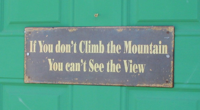 If you don't climb the mountain, you can't see the view.