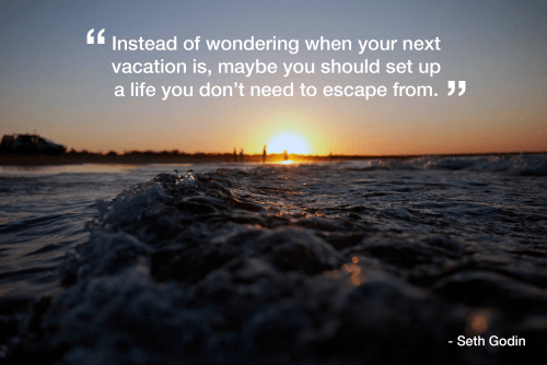Instead of wondering when your next vacation is, maybe you should set up a life you don't need to escape from.