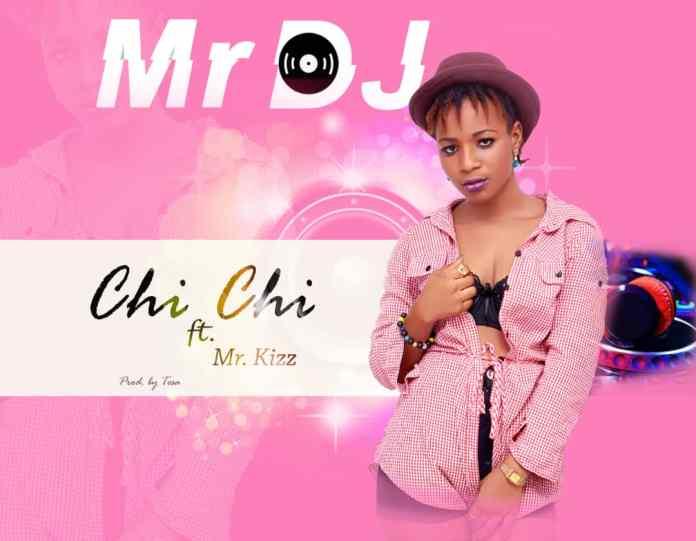 ChiChi - Mr Dj Ft. Mr Kizz (Prod. By Tesa)