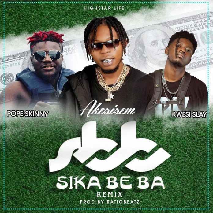 Akesisem – Sika Beba Remix Ft Pope Skinny x Kwesi Slay