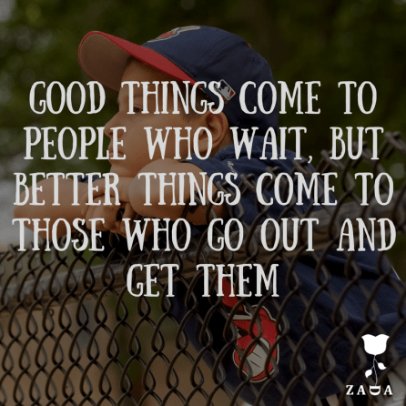 8. -Good things come to people who wait, but better things come to those who go out and get them