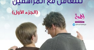 المراهقة والمراهقون - أهم النصائح للتعامل مع المراهقين