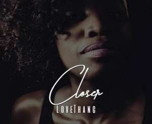 LoveThang – Closer, LoveThang, Closer, mp3, download, mp3 download, cdq, 320kbps, audiomack, dopefile, datafilehost, toxicwap, fakaza, mp3goo