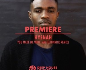 Hyenah, You Made Me Who I Am, Eltonnick Remix, mp3, download, datafilehost, fakaza, Afro House 2018, Afro House Mix, Deep House Mix, DJ Mix, Deep House, Afro House Music, House Music, Gqom Beats, Gqom Songs