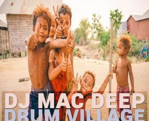 DJ Mac Deep, Drum Village, download ,zip, zippyshare, fakaza, EP, datafilehost, album, Afro House 2018, Afro House Mix, Afro House Music, House Music