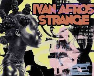 Ivan Afro5, Strange, mp3, download, datafilehost, fakaza, Afro House 2018, Afro House Mix, Afro House Music, House Music
