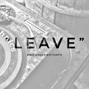 Mi Casa, Leave, Downtempo, mp3, download, datafilehost, fakaza, Afro House, Afro House 2019, Afro House Mix, Afro House Music, Afro Tech, House Music