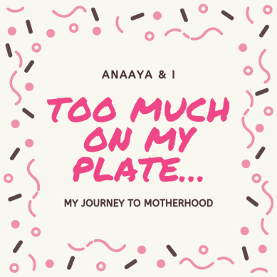 Blog 243 - Anaaya & I - 20 - Too much on my plate….png