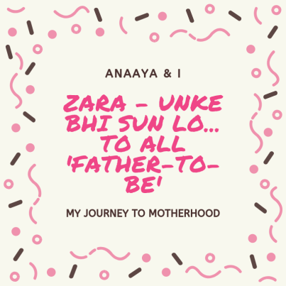 Blog 243 - Anaaya & I - 26 - Zara - unke bhi sun lo... To all 'father-to-be'