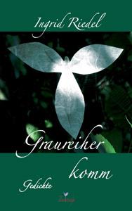 Graureiher komm - Gedichte von Ingried Riedel