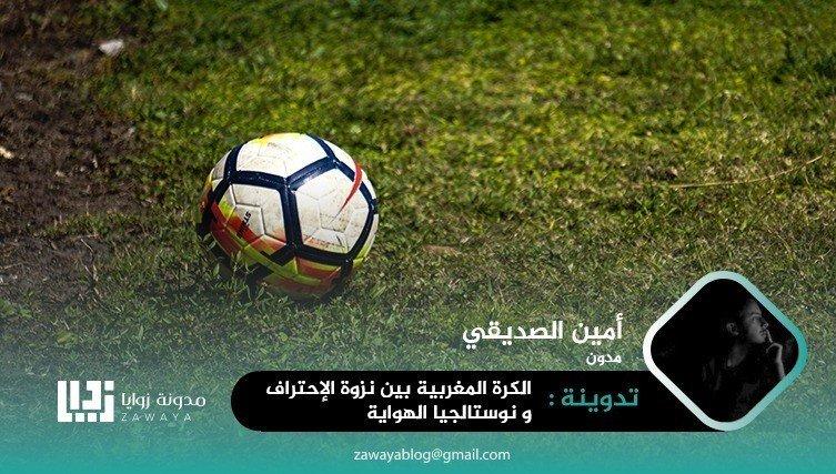 الكرة المغربية بين نزوة الاحتراف ونوستالجيا الهواية