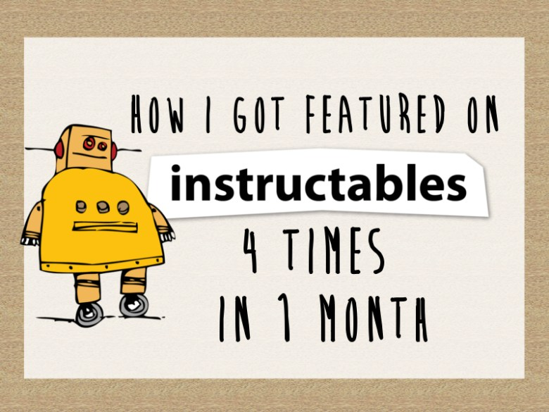How I Got Featured On Instructables 4 Times In 1 Month