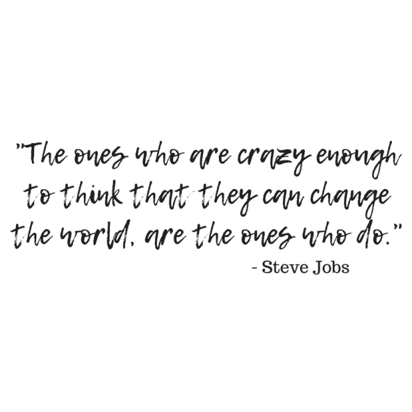 The ones who are crazy enough to think that they can change the world, are the ones who do.