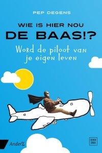 Wie is hier nou de baas - Word de piloot in je eigen leven - Pep Degens - recensie boek zinvollerleven.nl 2018