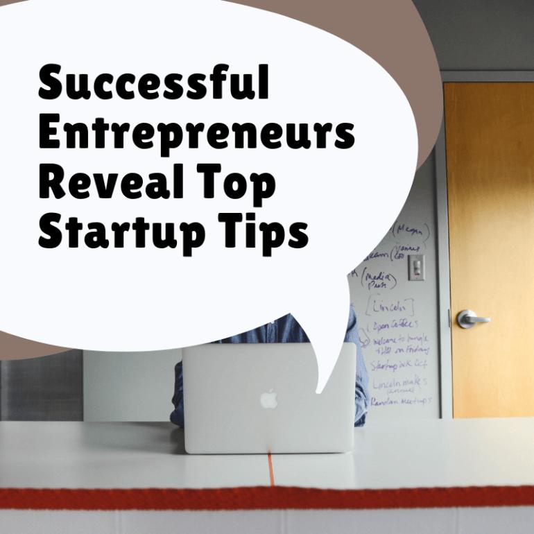 Successful Entrepreneurs Reveal Top Startup Tips
