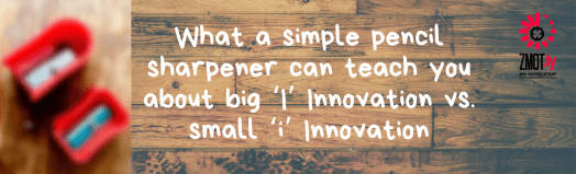 What a simple pencil sharpener can teach you about big 'I' Innovation vs. small 'i' Innovation