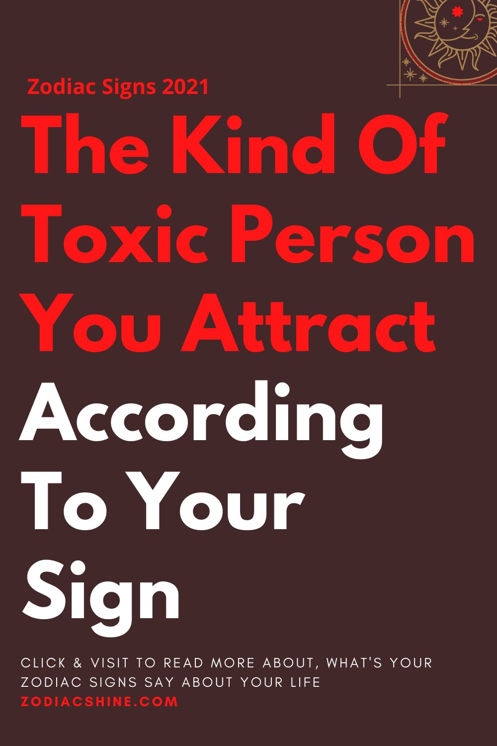 The Kind Of Toxic Person You Attract According To Your Sign