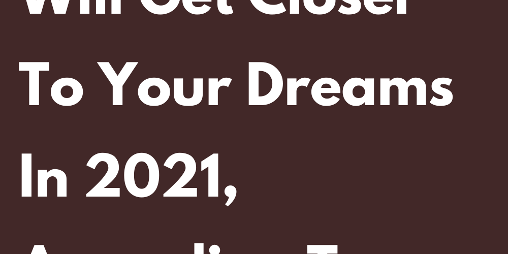 This Is How You Will Get Closer To Your Dreams In 2021 According To Your Zodiac Sign