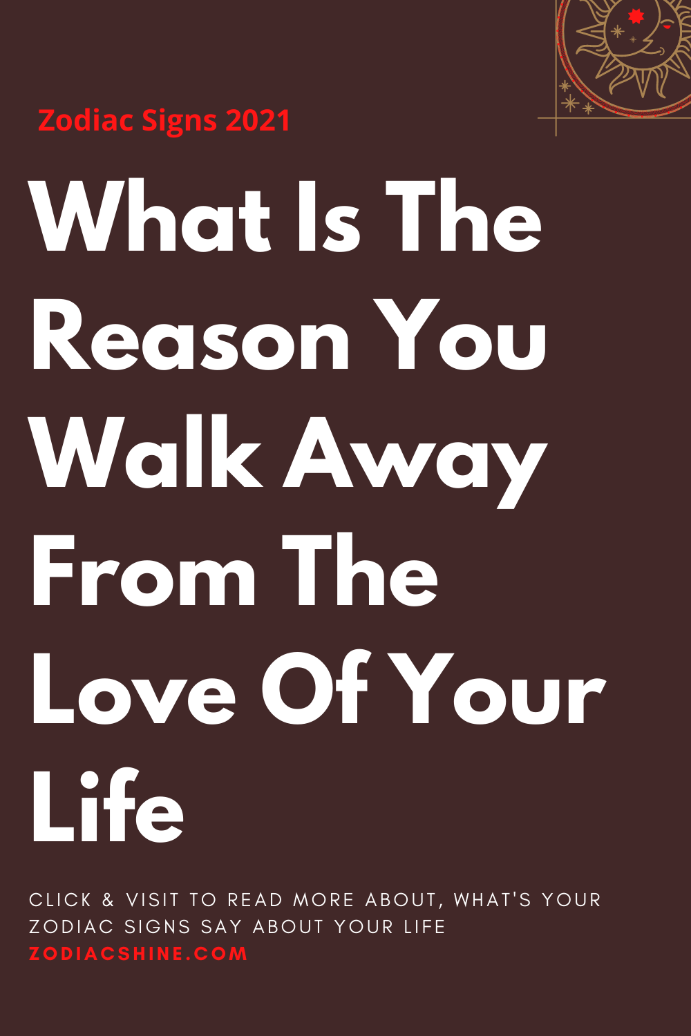 What Is The Reason You Walk Away From The Love Of Your Life