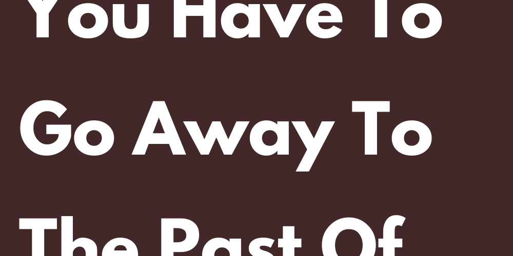 Signs That You Have To Go Away To The Past Of Your Heart