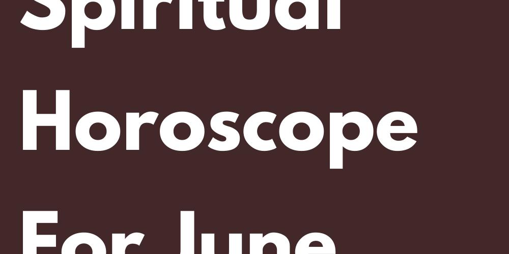 Your Spiritual Horoscope For June 2021