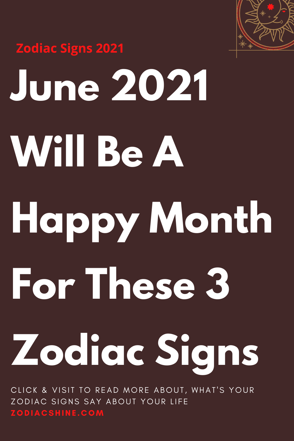 June 2021 Will Be A Happy Month For These 3 Zodiac Signs