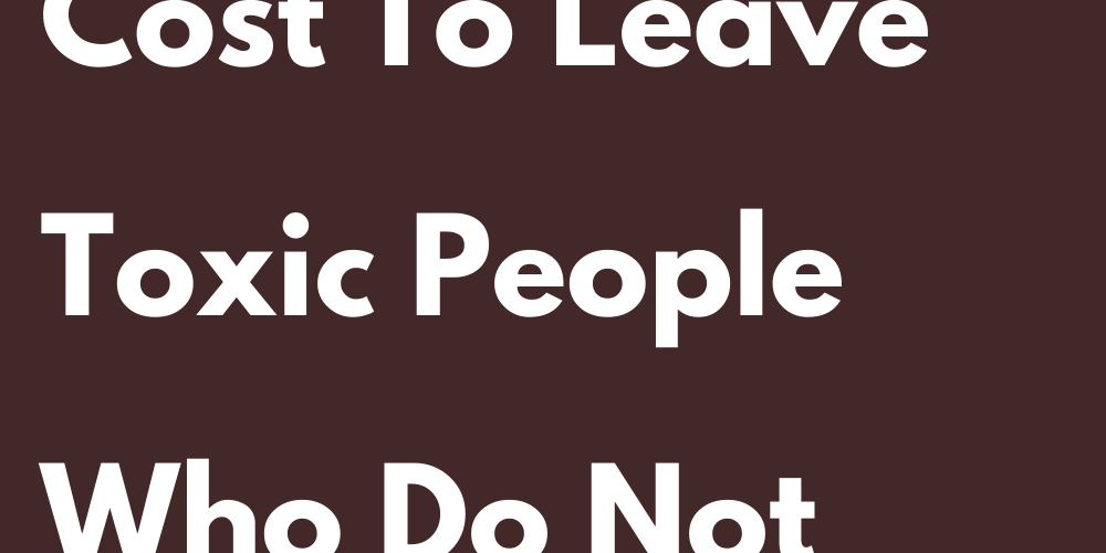 Why Every Sign Cost To Leave Toxic People Who Do Not Stay Or Leave