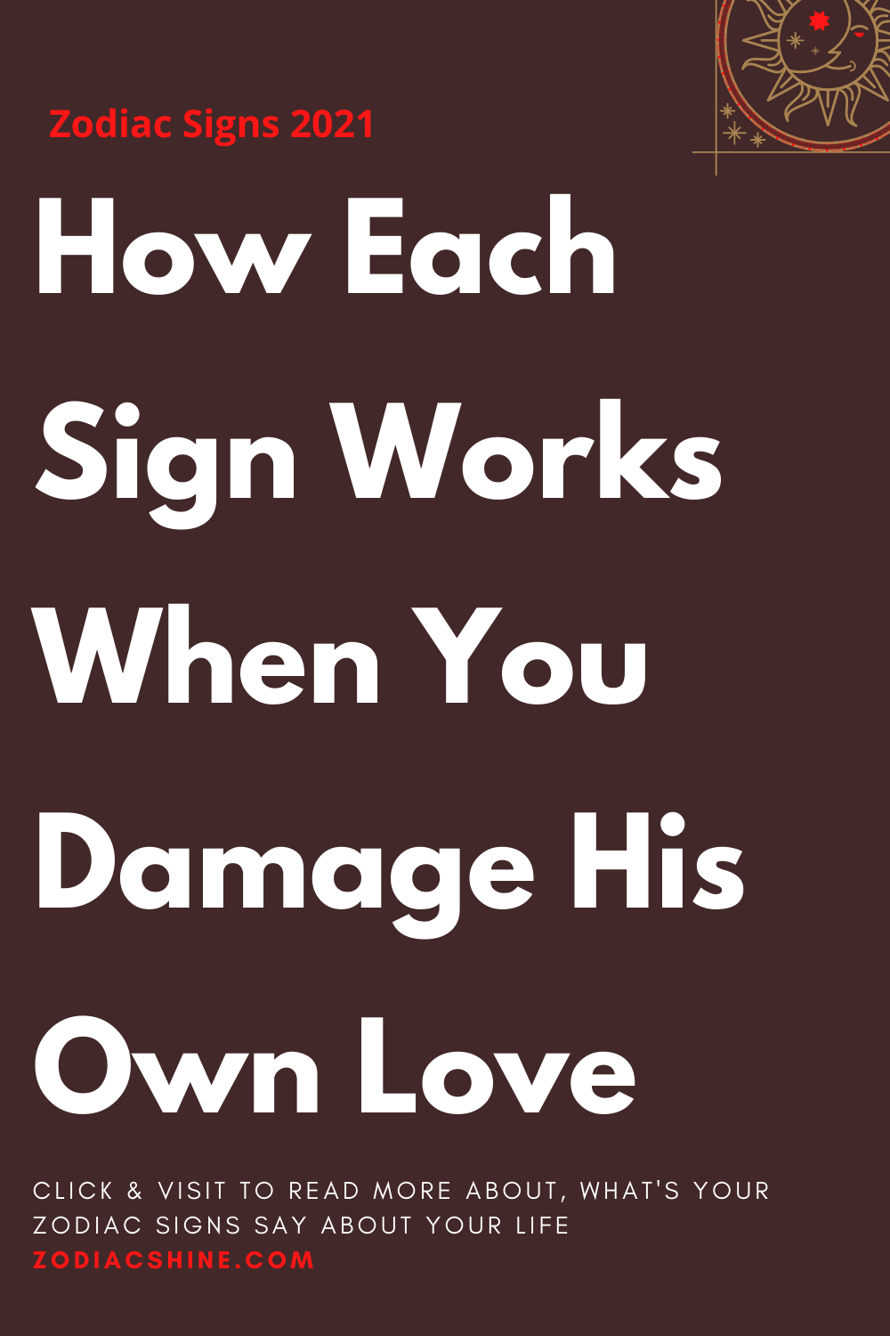 How Each Sign Works When You Damage His Own Love
