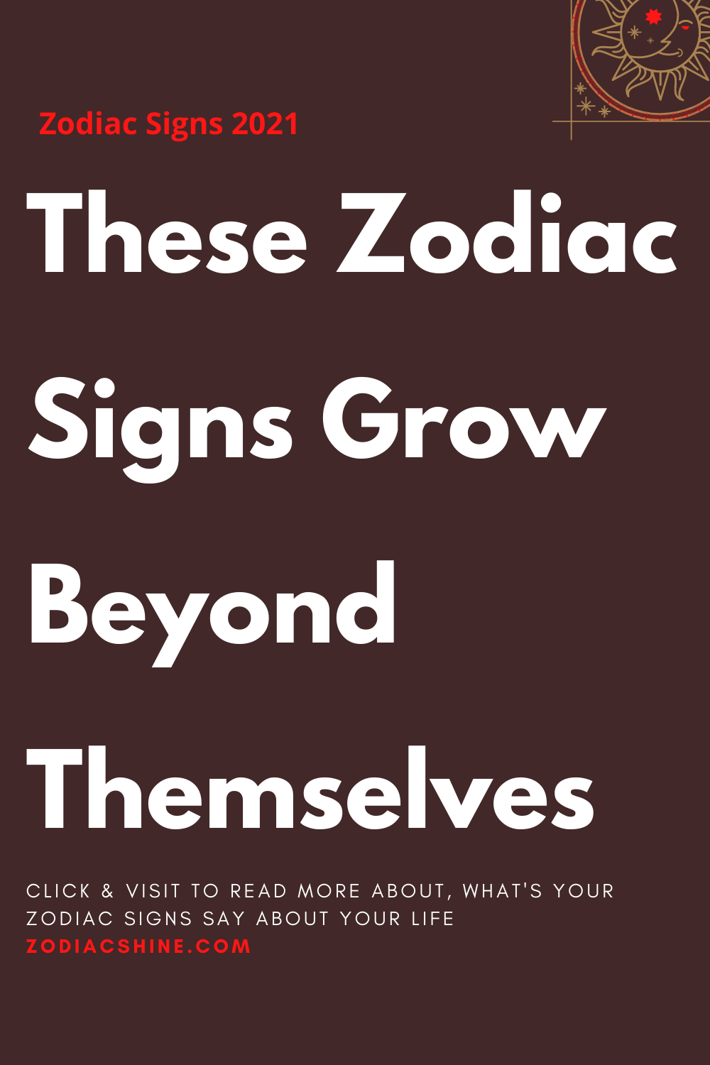 These Zodiac Signs Grow Beyond Themselves