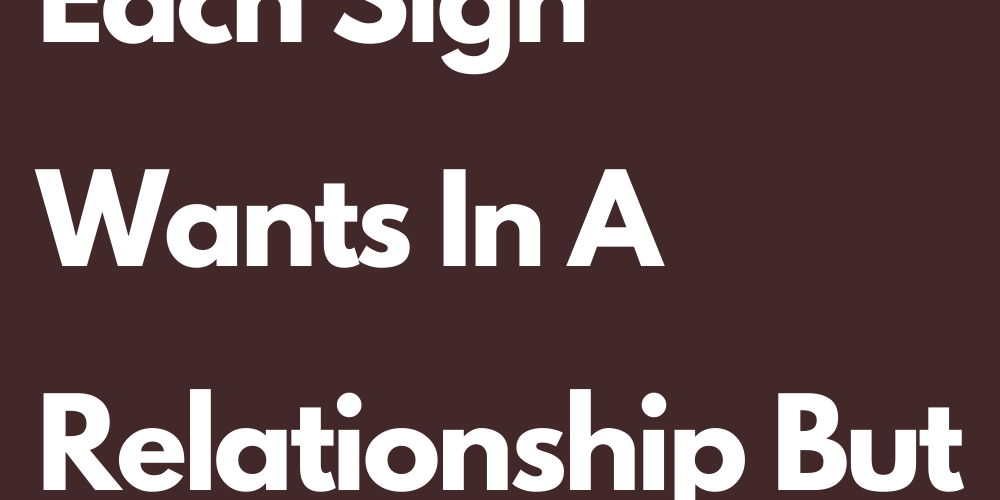 What Is What Each Sign Wants In A Relationship But Does Not Say It