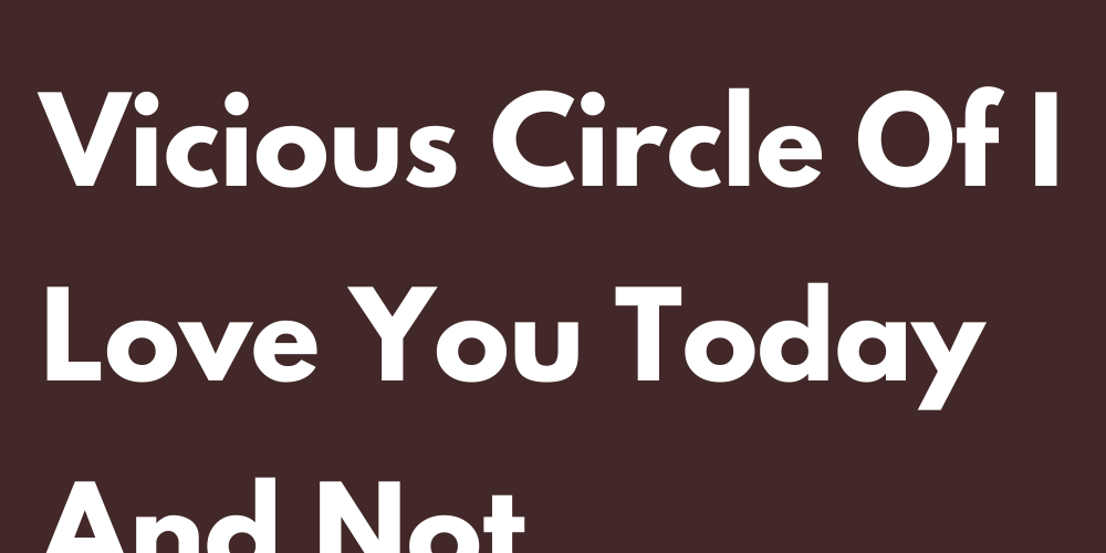 Signs That Can Fall Into The Vicious Circle Of I Love You Today And Not Tomorrow