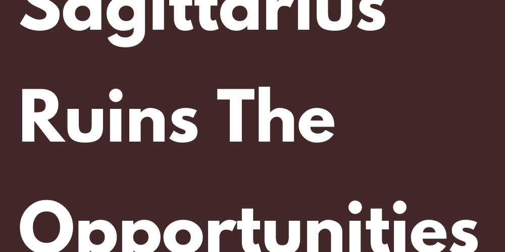 Why Sagittarius Ruins The Opportunities In Love
